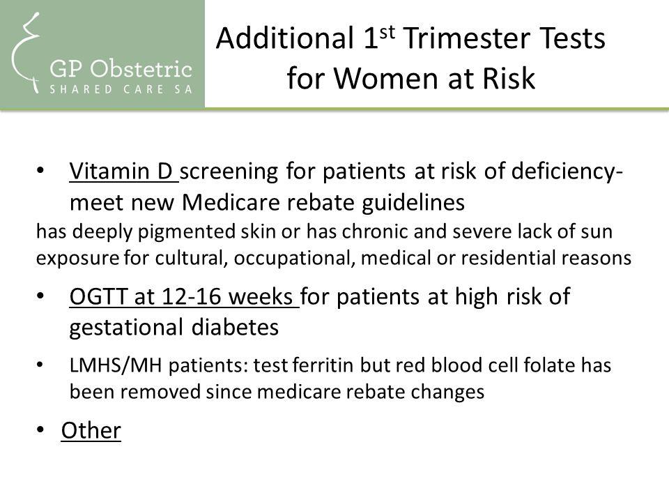 Additional 1 st Trimester Tests for Women at Risk Vitamin D screening for patients at risk of deficiency- meet new Medicare rebate guidelines has deeply pigmented skin or has chronic and severe lack of sun exposure for cultural, occupational, medical or residential reasons OGTT at 12-16 weeks for patients at high risk of gestational diabetes LMHS/MH patients: test ferritin but red blood cell folate has been removed since medicare rebate changes Other