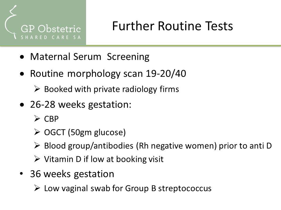 Further Routine Tests  Maternal Serum Screening  Routine morphology scan 19-20/40  Booked with private radiology firms  26-28 weeks gestation:  CBP  OGCT (50gm glucose)  Blood group/antibodies (Rh negative women) prior to anti D  Vitamin D if low at booking visit 36 weeks gestation  Low vaginal swab for Group B streptococcus