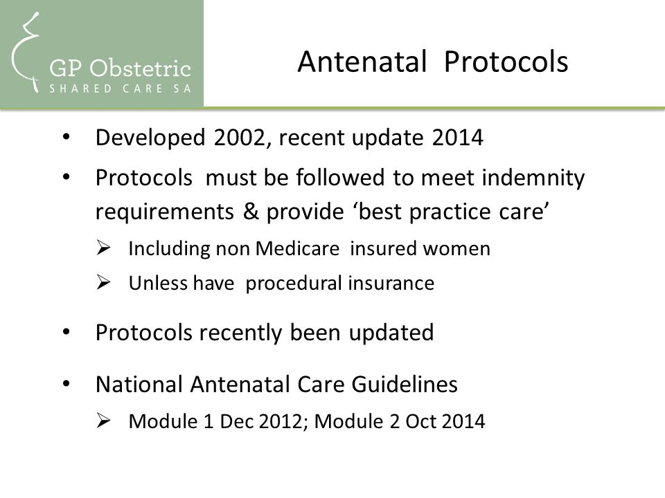 Antenatal Protocols Developed 2002, recent update 2014 Protocols must be followed to meet indemnity requirements & provide 'best practice care'  Including non Medicare insured women  Unless have procedural insurance Protocols recently been updated National Antenatal Care Guidelines  Module 1 Dec 2012; Module 2 Oct 2014