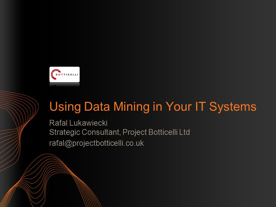 Using Data Mining in Your IT Systems Rafal Lukawiecki Strategic Consultant, Project Botticelli Ltd rafal@projectbotticelli.co.uk