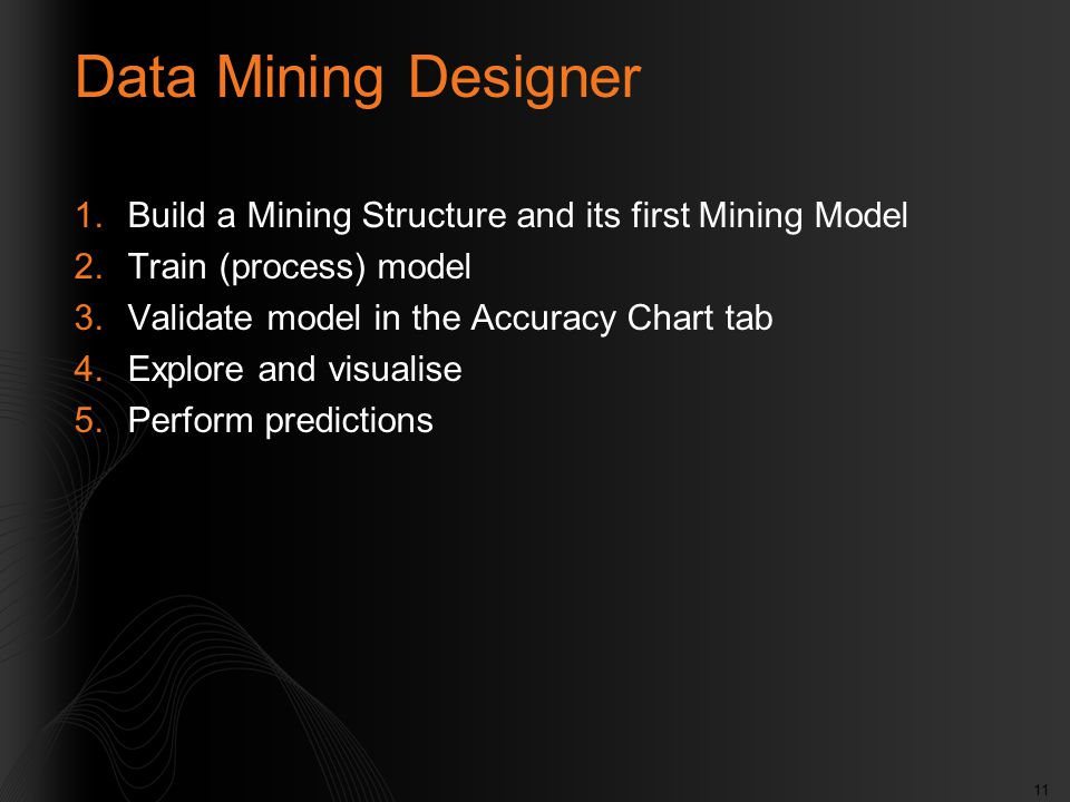 11 Data Mining Designer 1.Build a Mining Structure and its first Mining Model 2.Train (process) model 3.Validate model in the Accuracy Chart tab 4.Explore and visualise 5.Perform predictions