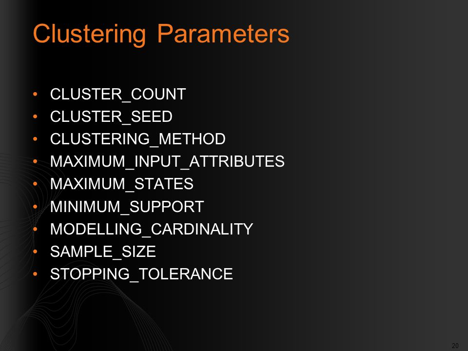20 Clustering Parameters CLUSTER_COUNT CLUSTER_SEED CLUSTERING_METHOD MAXIMUM_INPUT_ATTRIBUTES MAXIMUM_STATES MINIMUM_SUPPORT MODELLING_CARDINALITY SAMPLE_SIZE STOPPING_TOLERANCE