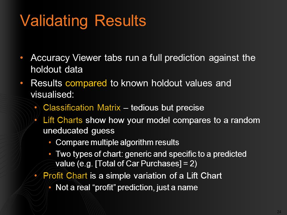 24 Validating Results Accuracy Viewer tabs run a full prediction against the holdout data Results compared to known holdout values and visualised: Cla