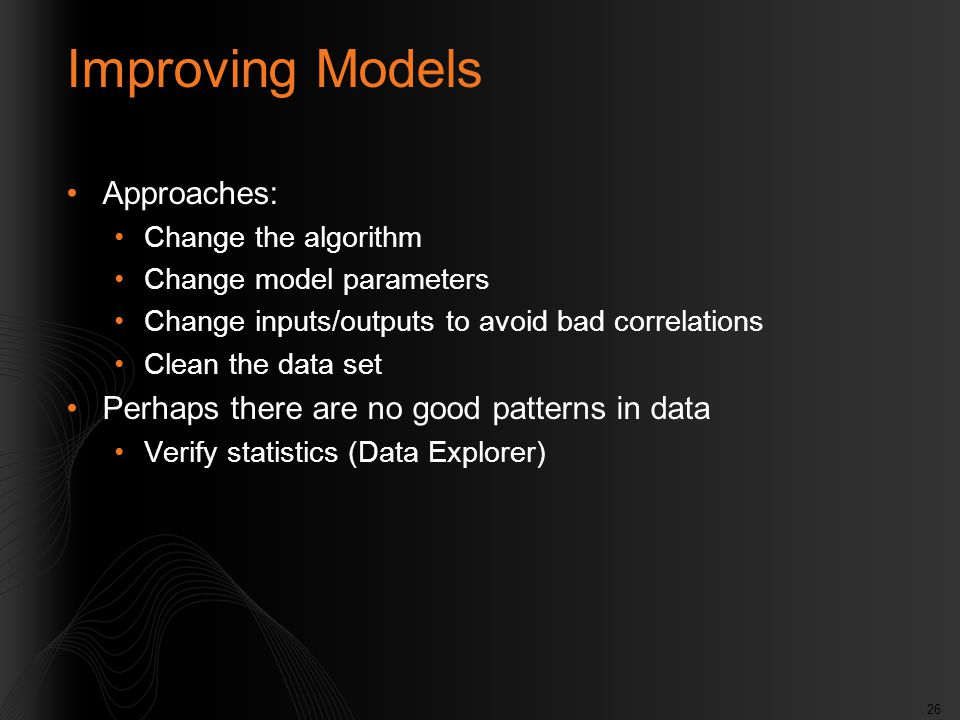 26 Improving Models Approaches: Change the algorithm Change model parameters Change inputs/outputs to avoid bad correlations Clean the data set Perhap