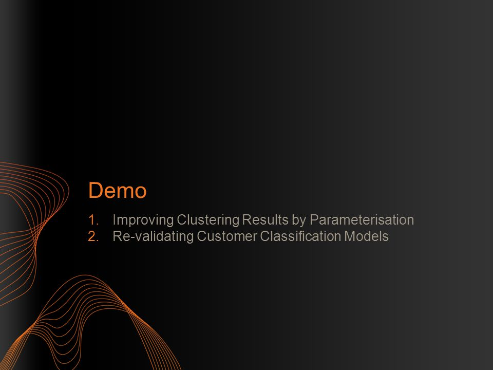 Demo 1.Improving Clustering Results by Parameterisation 2.Re-validating Customer Classification Models