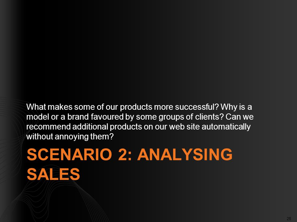 28 SCENARIO 2: ANALYSING SALES What makes some of our products more successful? Why is a model or a brand favoured by some groups of clients? Can we r