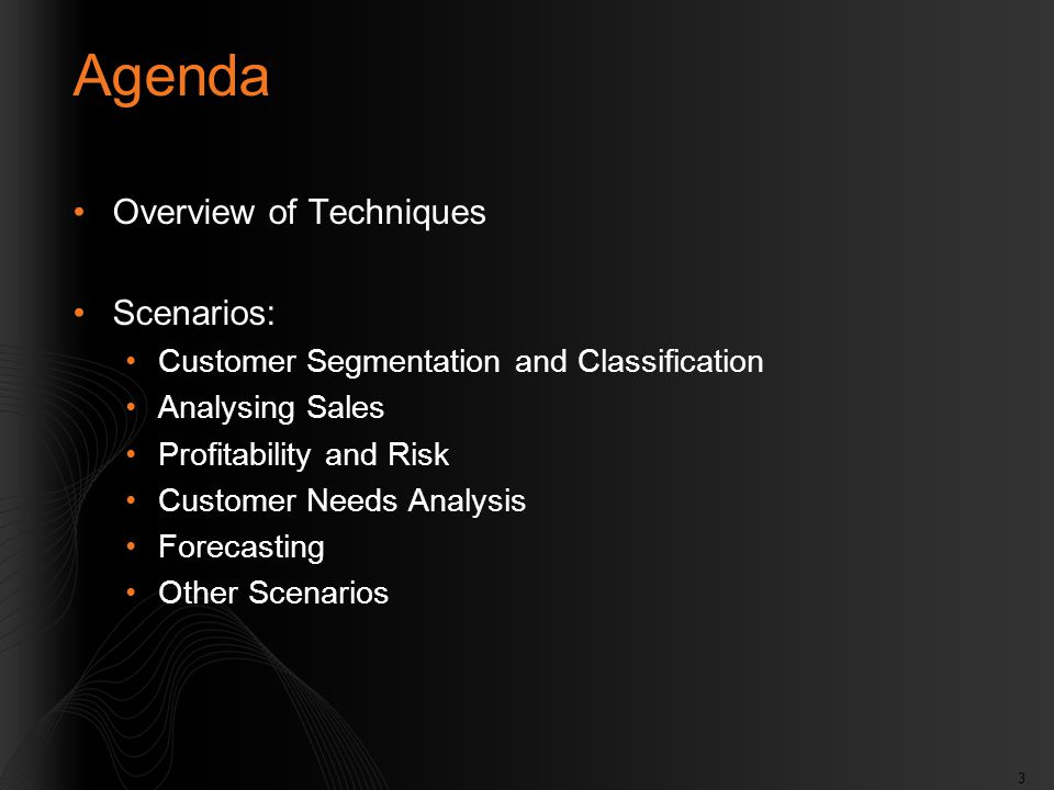 3 Agenda Overview of Techniques Scenarios: Customer Segmentation and Classification Analysing Sales Profitability and Risk Customer Needs Analysis Forecasting Other Scenarios