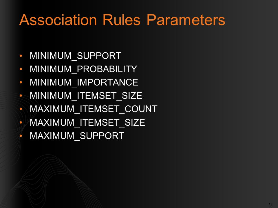 31 Association Rules Parameters MINIMUM_SUPPORT MINIMUM_PROBABILITY MINIMUM_IMPORTANCE MINIMUM_ITEMSET_SIZE MAXIMUM_ITEMSET_COUNT MAXIMUM_ITEMSET_SIZE MAXIMUM_SUPPORT