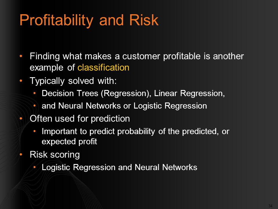 34 Profitability and Risk Finding what makes a customer profitable is another example of classification Typically solved with: Decision Trees (Regress