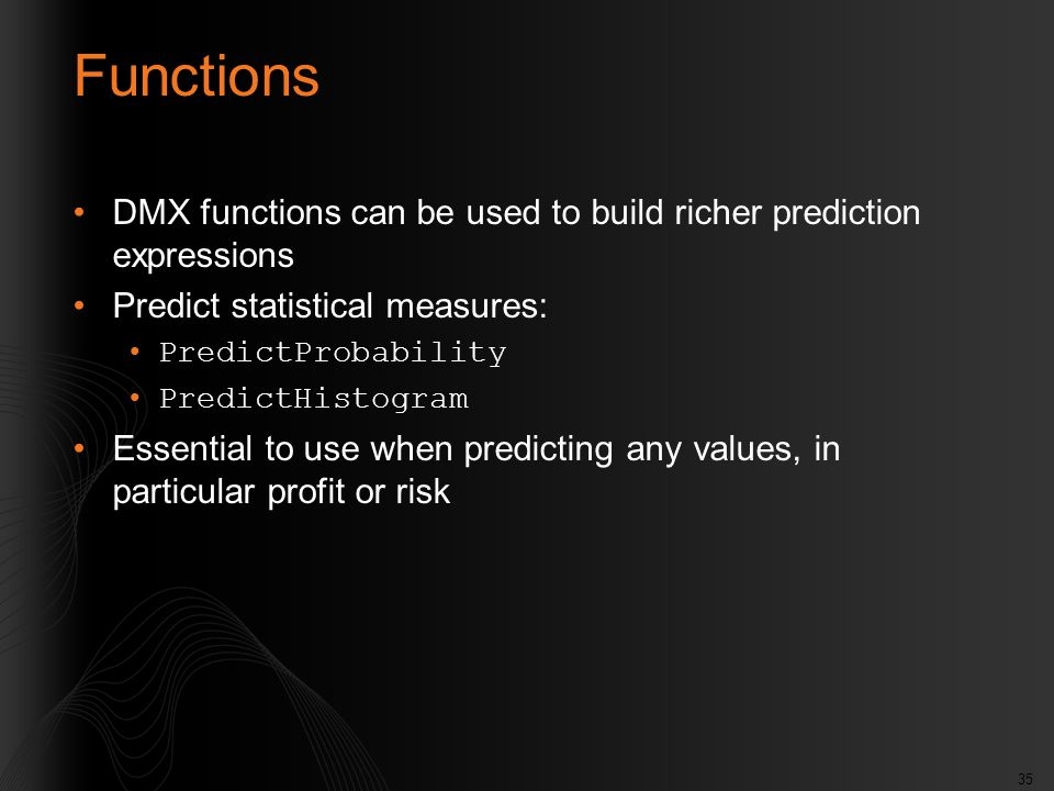 35 Functions DMX functions can be used to build richer prediction expressions Predict statistical measures: PredictProbability PredictHistogram Essent