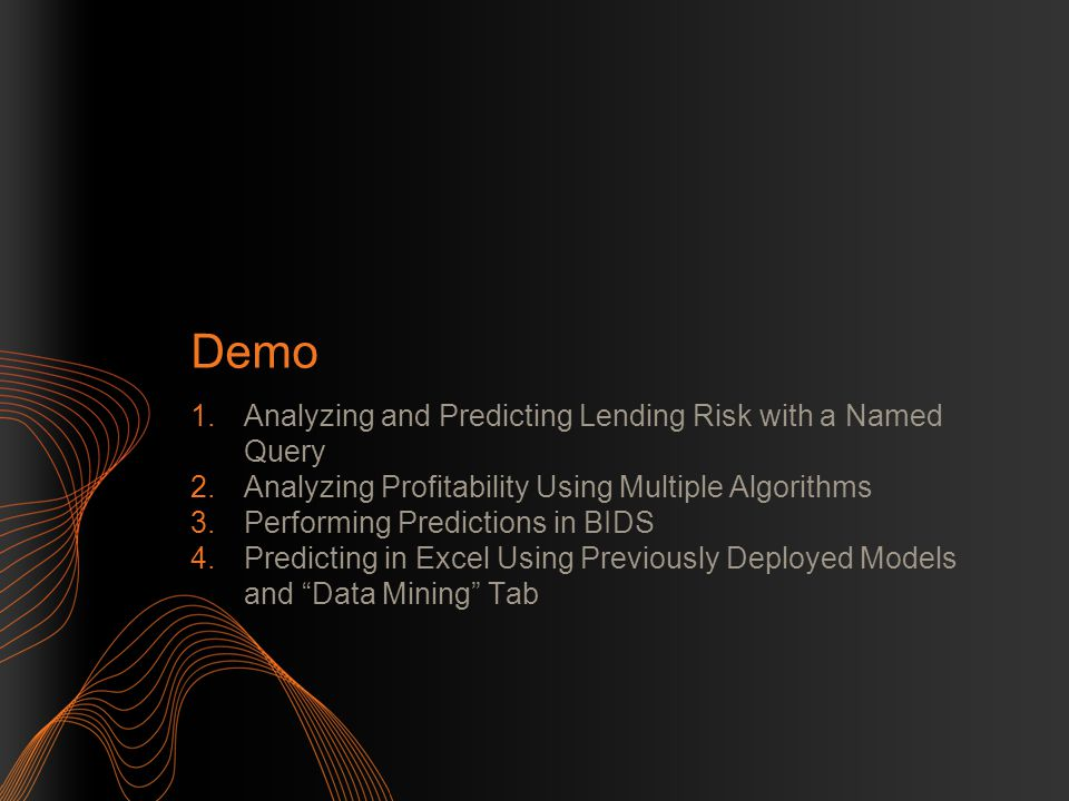 Demo 1.Analyzing and Predicting Lending Risk with a Named Query 2.Analyzing Profitability Using Multiple Algorithms 3.Performing Predictions in BIDS 4