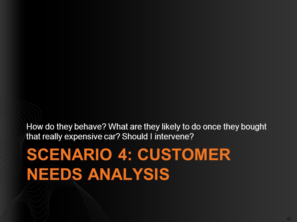 40 SCENARIO 4: CUSTOMER NEEDS ANALYSIS How do they behave? What are they likely to do once they bought that really expensive car? Should I intervene?