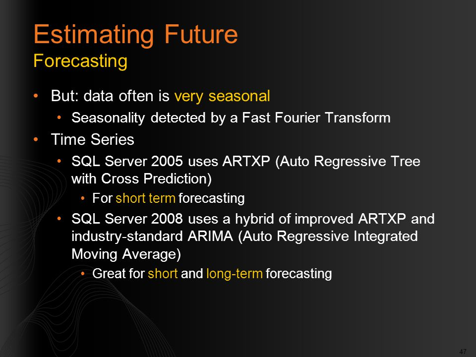 47 Estimating Future Forecasting But: data often is very seasonal Seasonality detected by a Fast Fourier Transform Time Series SQL Server 2005 uses ARTXP (Auto Regressive Tree with Cross Prediction) For short term forecasting SQL Server 2008 uses a hybrid of improved ARTXP and industry-standard ARIMA (Auto Regressive Integrated Moving Average) Great for short and long-term forecasting