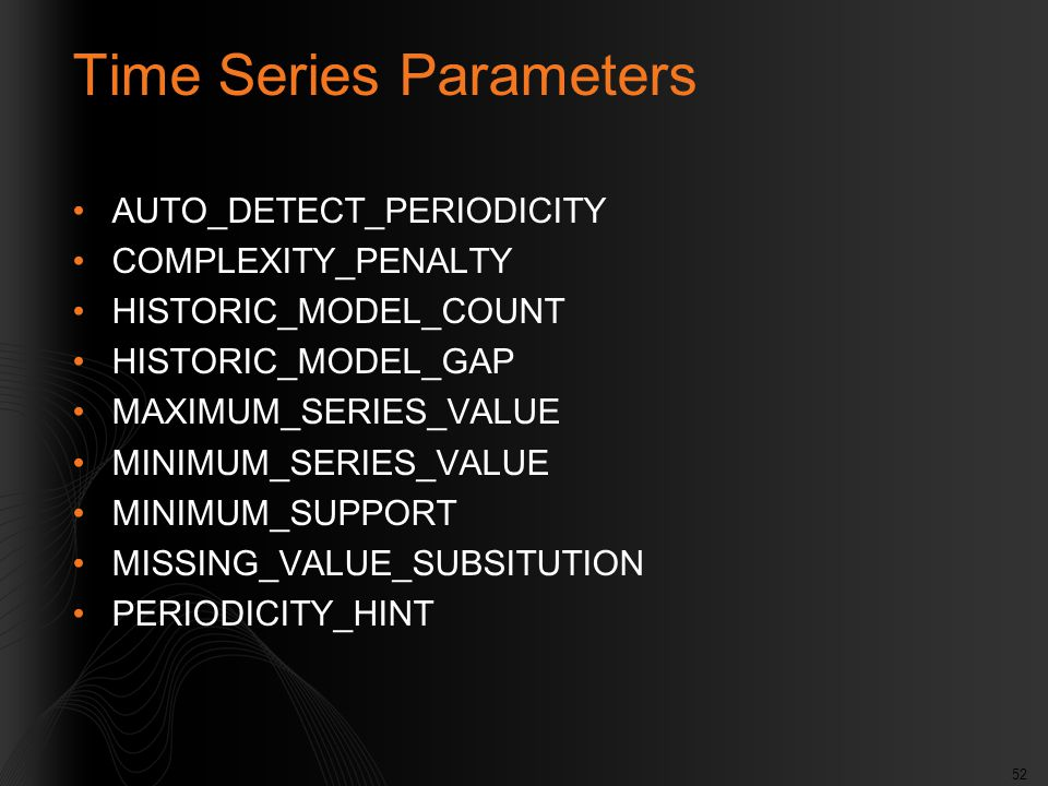 52 Time Series Parameters AUTO_DETECT_PERIODICITY COMPLEXITY_PENALTY HISTORIC_MODEL_COUNT HISTORIC_MODEL_GAP MAXIMUM_SERIES_VALUE MINIMUM_SERIES_VALUE MINIMUM_SUPPORT MISSING_VALUE_SUBSITUTION PERIODICITY_HINT