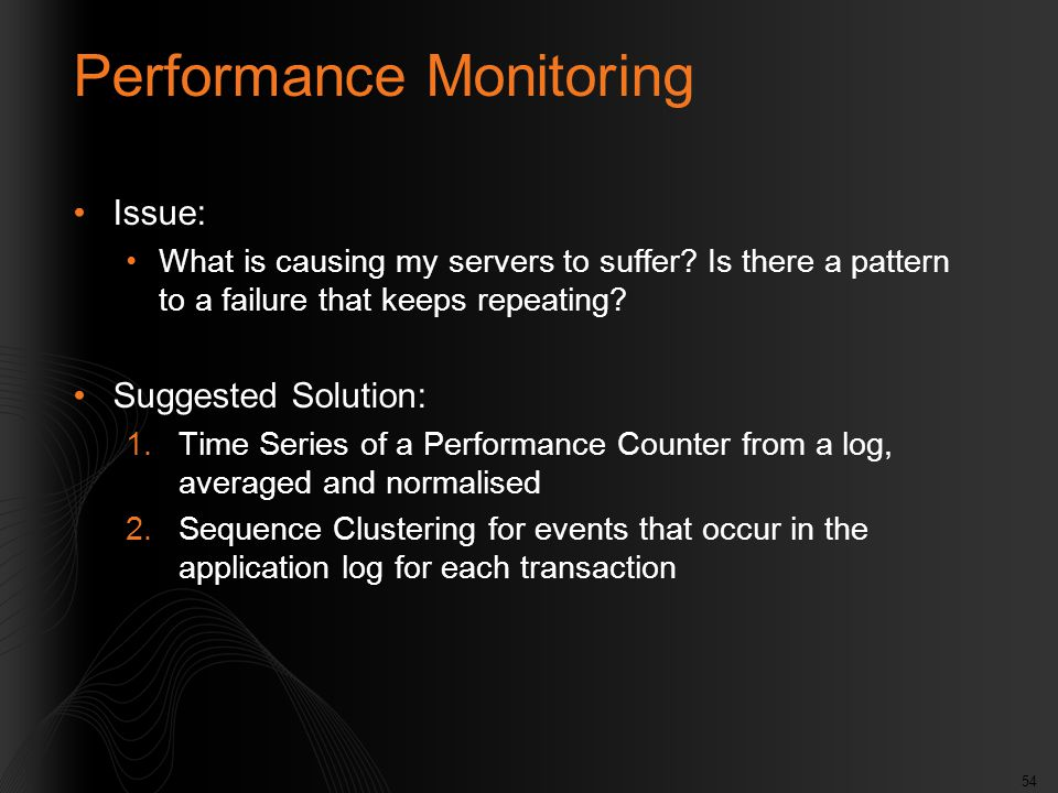 54 Performance Monitoring Issue: What is causing my servers to suffer? Is there a pattern to a failure that keeps repeating? Suggested Solution: 1.Tim