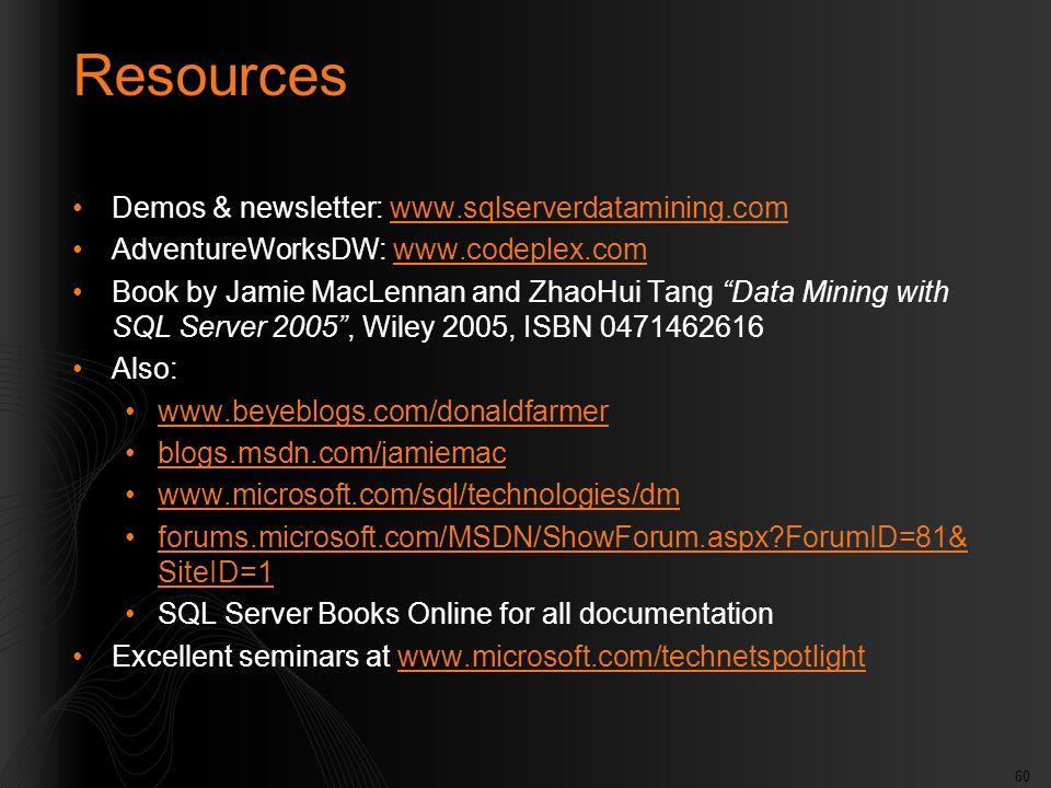 60 Resources Demos & newsletter: www.sqlserverdatamining.comwww.sqlserverdatamining.com AdventureWorksDW: www.codeplex.comwww.codeplex.com Book by Jamie MacLennan and ZhaoHui Tang Data Mining with SQL Server 2005 , Wiley 2005, ISBN 0471462616 Also: www.beyeblogs.com/donaldfarmer blogs.msdn.com/jamiemac www.microsoft.com/sql/technologies/dm forums.microsoft.com/MSDN/ShowForum.aspx?ForumID=81& SiteID=1forums.microsoft.com/MSDN/ShowForum.aspx?ForumID=81& SiteID=1 SQL Server Books Online for all documentation Excellent seminars at www.microsoft.com/technetspotlightwww.microsoft.com/technetspotlight