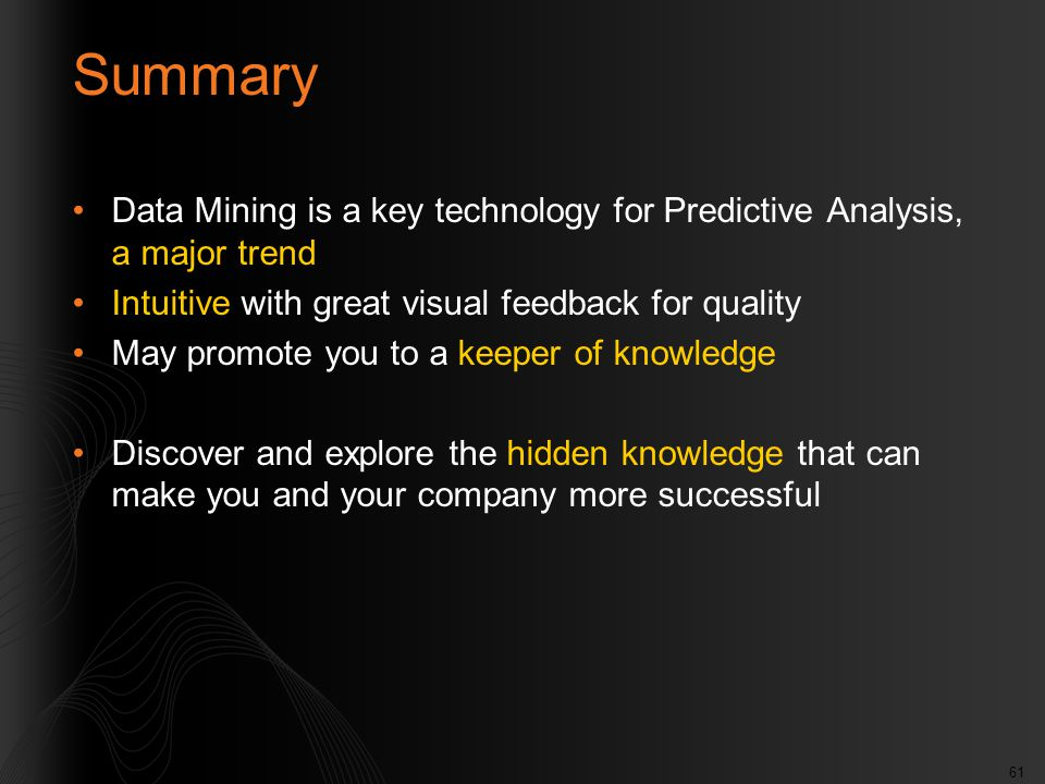 61 Summary Data Mining is a key technology for Predictive Analysis, a major trend Intuitive with great visual feedback for quality May promote you to a keeper of knowledge Discover and explore the hidden knowledge that can make you and your company more successful