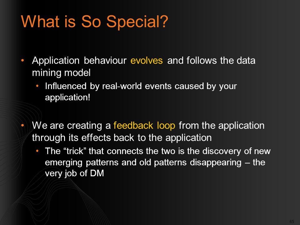 65 What is So Special? Application behaviour evolves and follows the data mining model Influenced by real-world events caused by your application! We
