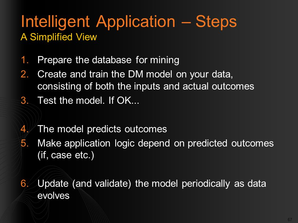 67 Intelligent Application – Steps A Simplified View 1.Prepare the database for mining 2.Create and train the DM model on your data, consisting of both the inputs and actual outcomes 3.Test the model.