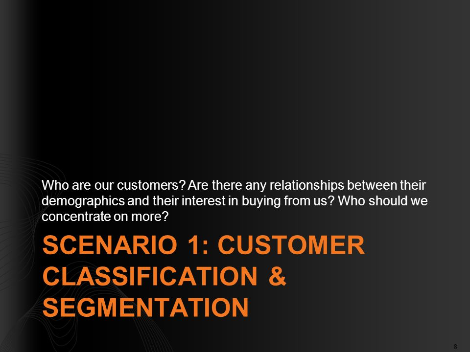 8 SCENARIO 1: CUSTOMER CLASSIFICATION & SEGMENTATION Who are our customers? Are there any relationships between their demographics and their interest