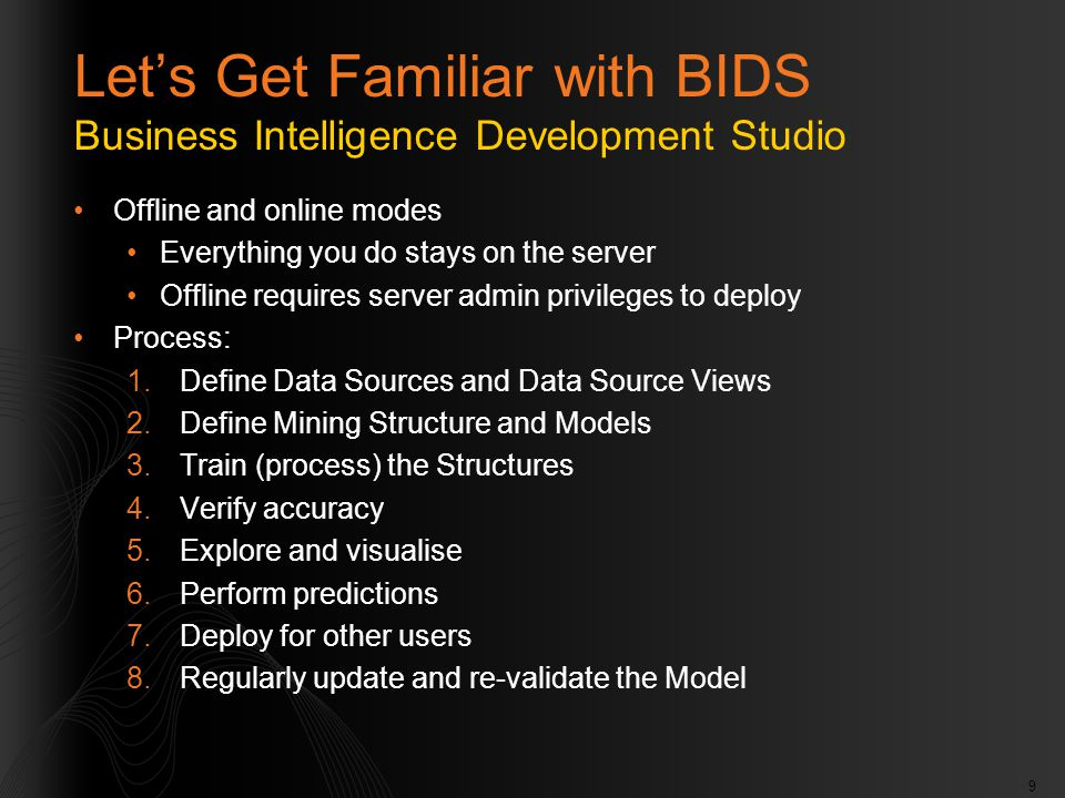 9 Let's Get Familiar with BIDS Business Intelligence Development Studio Offline and online modes Everything you do stays on the server Offline requires server admin privileges to deploy Process: 1.Define Data Sources and Data Source Views 2.Define Mining Structure and Models 3.Train (process) the Structures 4.Verify accuracy 5.Explore and visualise 6.Perform predictions 7.Deploy for other users 8.Regularly update and re-validate the Model