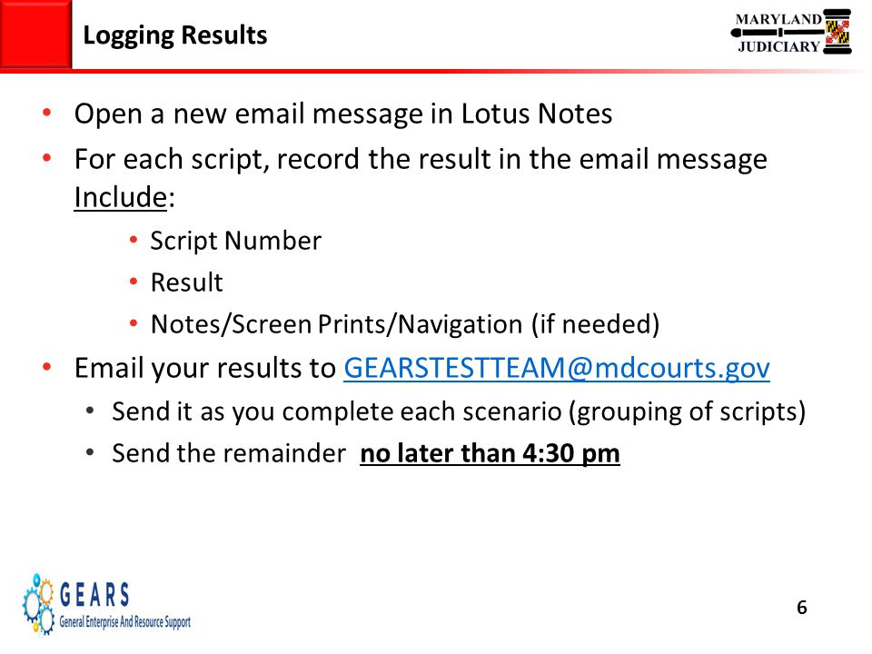 6 Logging Results 6 Open a new email message in Lotus Notes For each script, record the result in the email message Include: Script Number Result Notes/Screen Prints/Navigation (if needed) Email your results to GEARSTESTTEAM@mdcourts.govGEARSTESTTEAM@mdcourts.gov Send it as you complete each scenario (grouping of scripts) Send the remainder no later than 4:30 pm