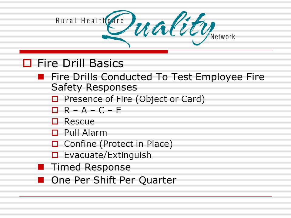  Fire Drill Basics Fire Drills Conducted To Test Employee Fire Safety Responses  Presence of Fire (Object or Card)  R – A – C – E  Rescue  Pull Alarm  Confine (Protect in Place)  Evacuate/Extinguish Timed Response One Per Shift Per Quarter