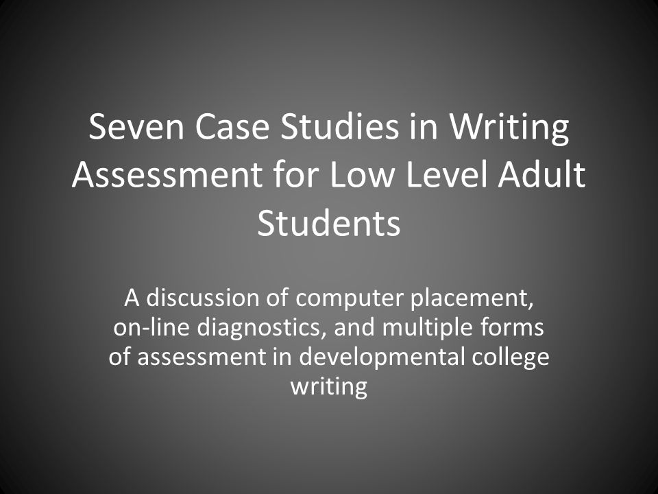 Seven Case Studies in Writing Assessment for Low Level Adult Students A discussion of computer placement, on-line diagnostics, and multiple forms of assessment in developmental college writing