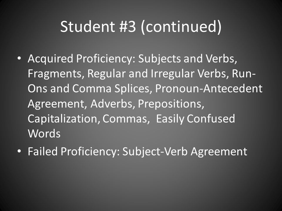 Student #3 (continued) Acquired Proficiency: Subjects and Verbs, Fragments, Regular and Irregular Verbs, Run- Ons and Comma Splices, Pronoun-Antecedent Agreement, Adverbs, Prepositions, Capitalization, Commas, Easily Confused Words Failed Proficiency: Subject-Verb Agreement