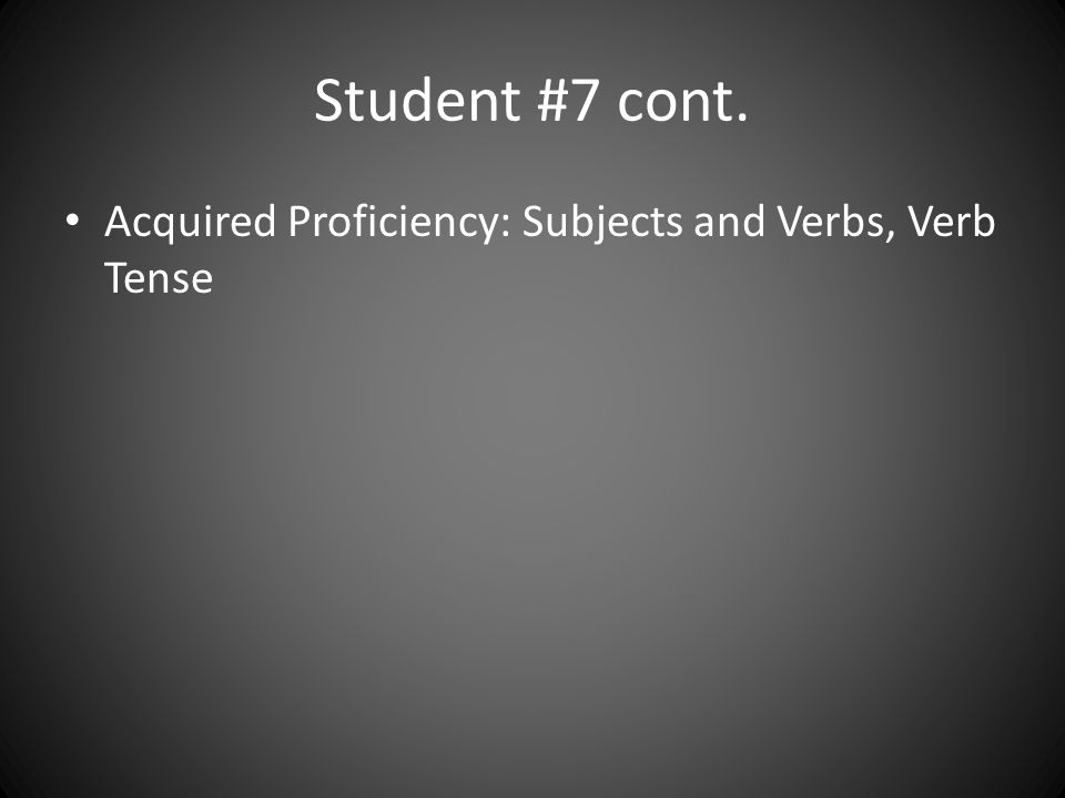 Student #7 cont. Acquired Proficiency: Subjects and Verbs, Verb Tense
