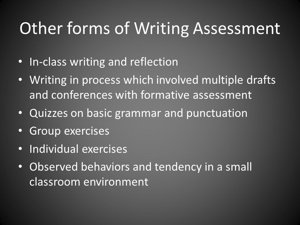 Other forms of Writing Assessment In-class writing and reflection Writing in process which involved multiple drafts and conferences with formative assessment Quizzes on basic grammar and punctuation Group exercises Individual exercises Observed behaviors and tendency in a small classroom environment