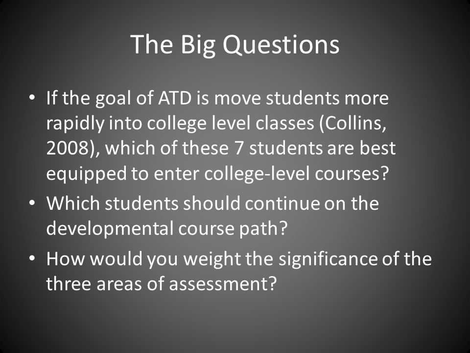 The Big Questions If the goal of ATD is move students more rapidly into college level classes (Collins, 2008), which of these 7 students are best equipped to enter college-level courses.