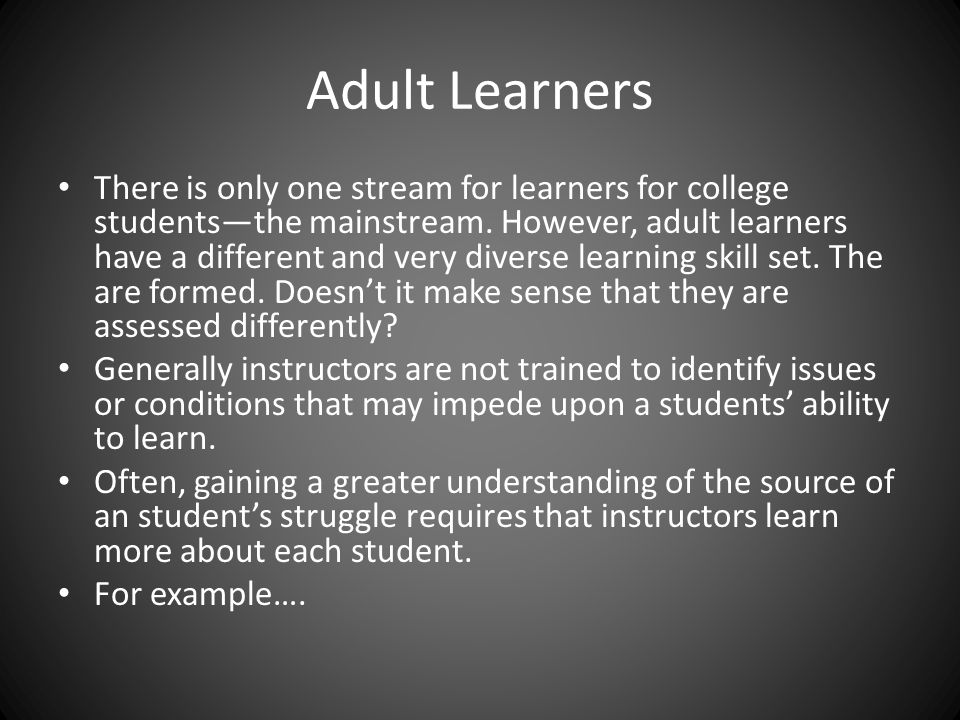 Adult Learners There is only one stream for learners for college students—the mainstream.