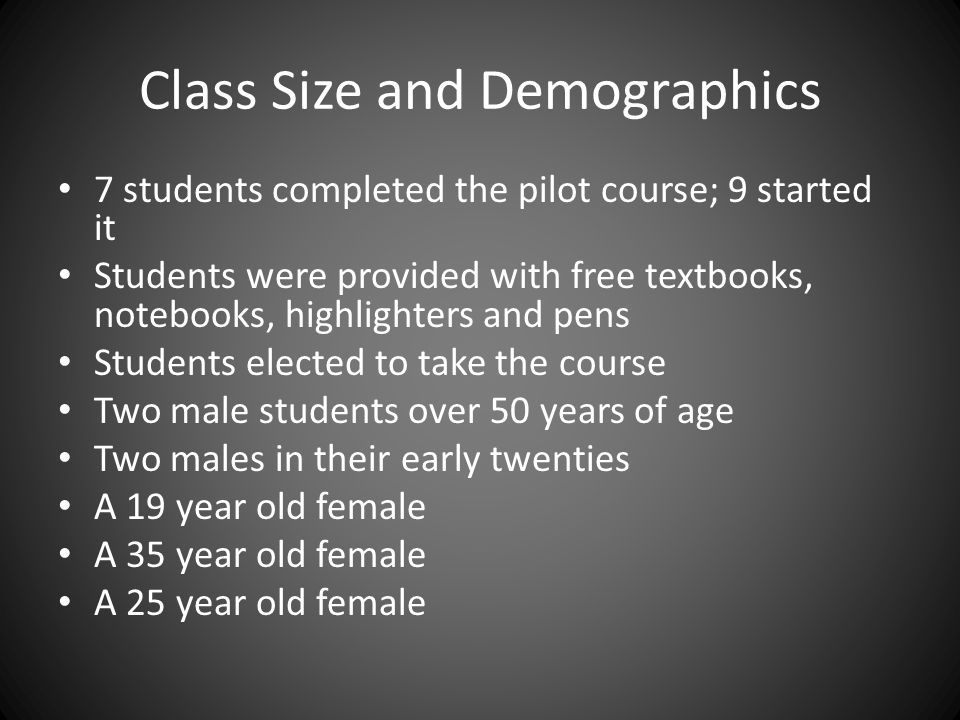 Class Size and Demographics 7 students completed the pilot course; 9 started it Students were provided with free textbooks, notebooks, highlighters and pens Students elected to take the course Two male students over 50 years of age Two males in their early twenties A 19 year old female A 35 year old female A 25 year old female