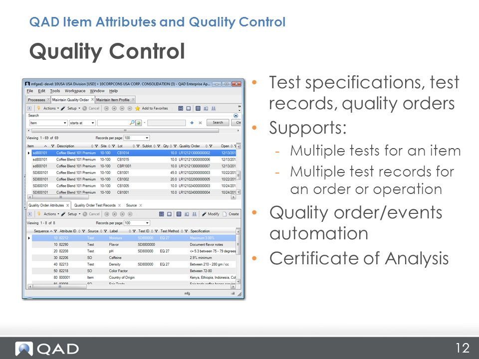 12 Test specifications, test records, quality orders Supports: -Multiple tests for an item -Multiple test records for an order or operation Quality order/events automation Certificate of Analysis Quality Control QAD Item Attributes and Quality Control
