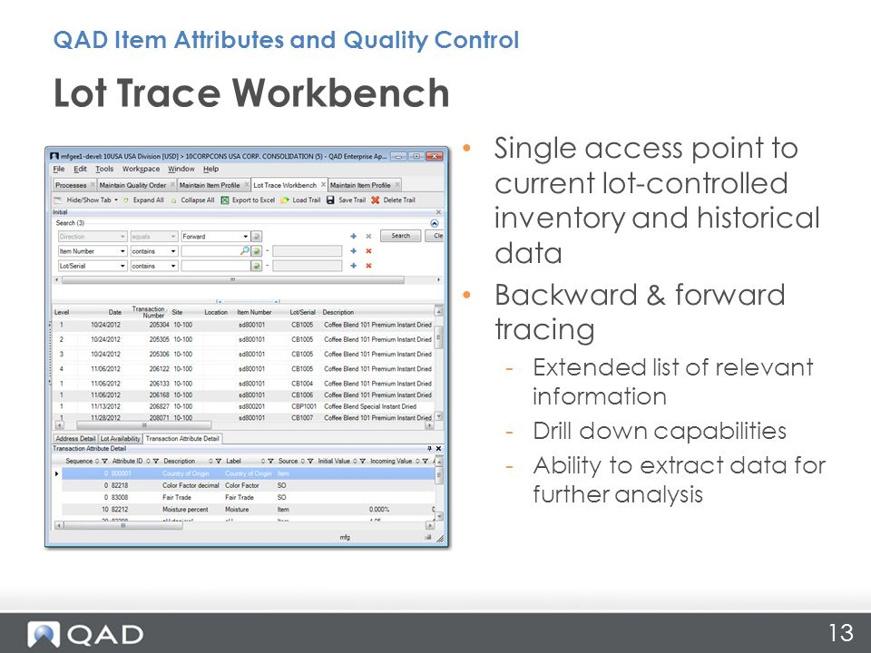 13 Single access point to current lot-controlled inventory and historical data Backward & forward tracing -Extended list of relevant information -Drill down capabilities -Ability to extract data for further analysis Lot Trace Workbench QAD Item Attributes and Quality Control
