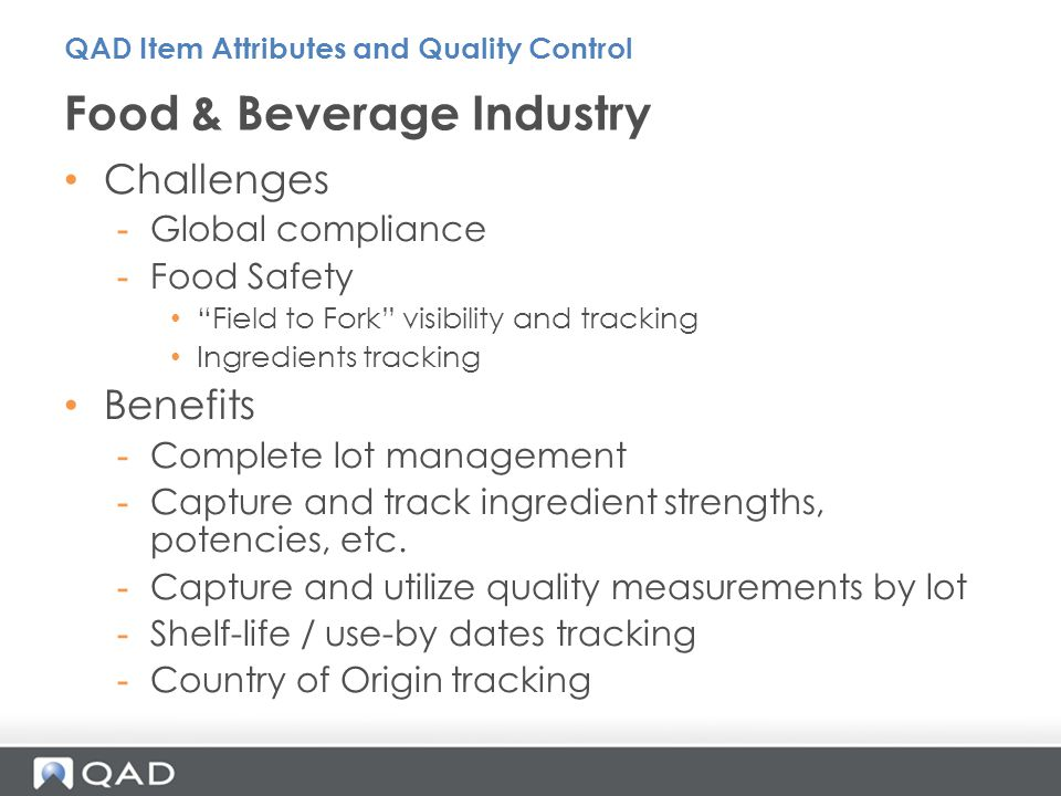 Challenges -Global compliance -Food Safety Field to Fork visibility and tracking Ingredients tracking Benefits -Complete lot management -Capture and track ingredient strengths, potencies, etc.