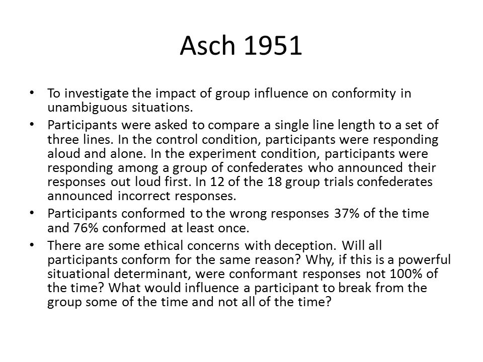 Asch 1951 To investigate the impact of group influence on conformity in unambiguous situations. Participants were asked to compare a single line lengt