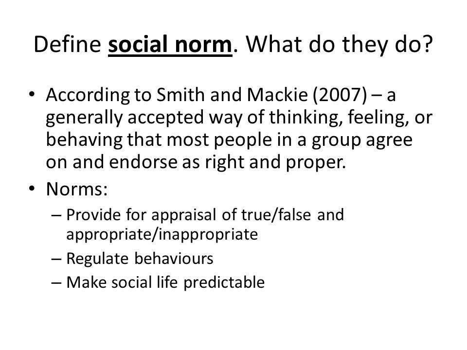 Define social norm. What do they do? According to Smith and Mackie (2007) – a generally accepted way of thinking, feeling, or behaving that most peopl