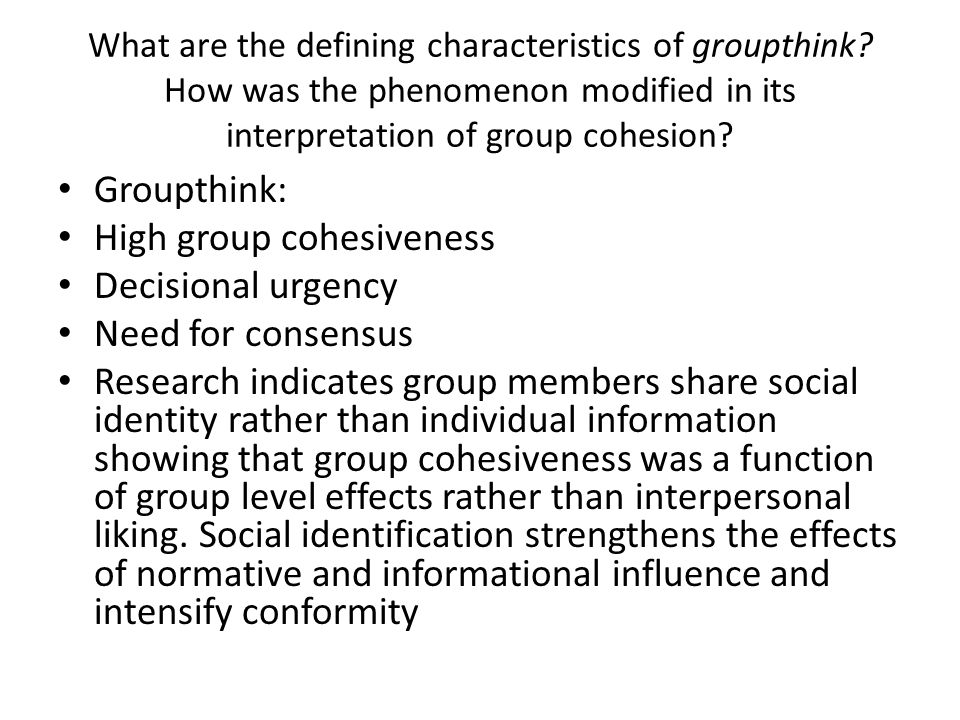 What are the defining characteristics of groupthink? How was the phenomenon modified in its interpretation of group cohesion? Groupthink: High group c