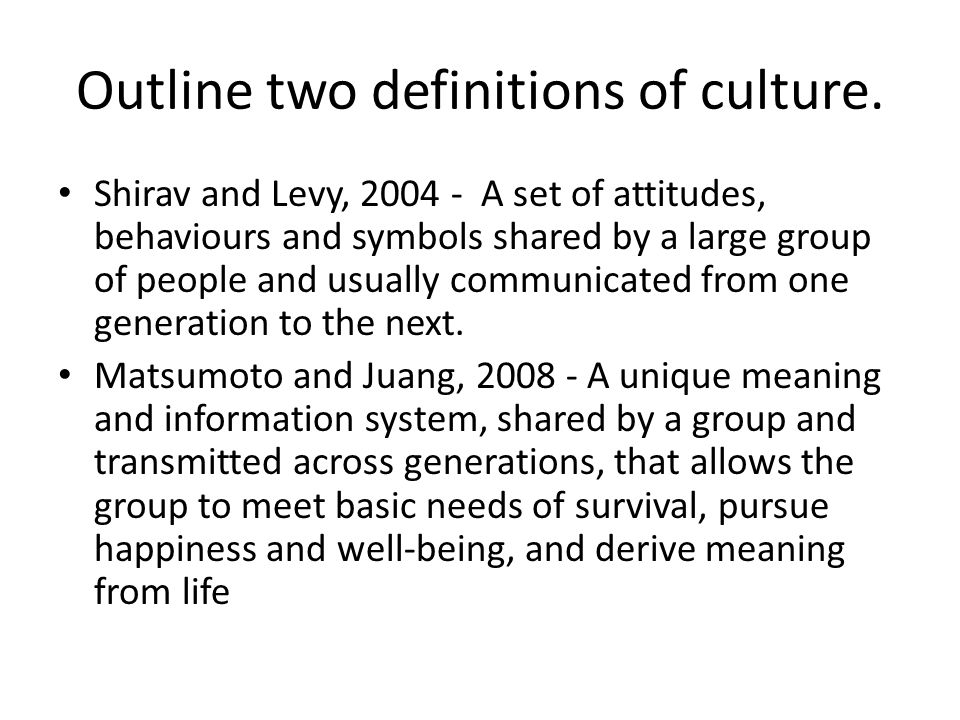 Outline two definitions of culture. Shirav and Levy, 2004 - A set of attitudes, behaviours and symbols shared by a large group of people and usually c