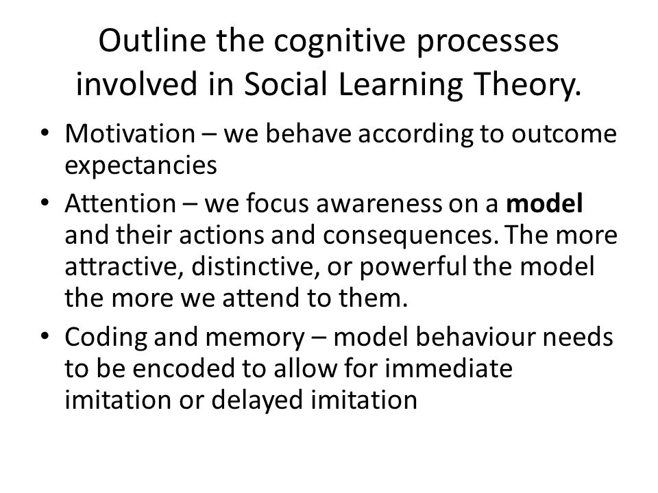 Outline the cognitive processes involved in Social Learning Theory. Motivation – we behave according to outcome expectancies Attention – we focus awar