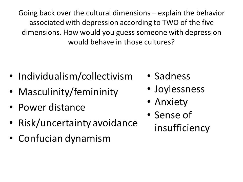 Going back over the cultural dimensions – explain the behavior associated with depression according to TWO of the five dimensions. How would you guess