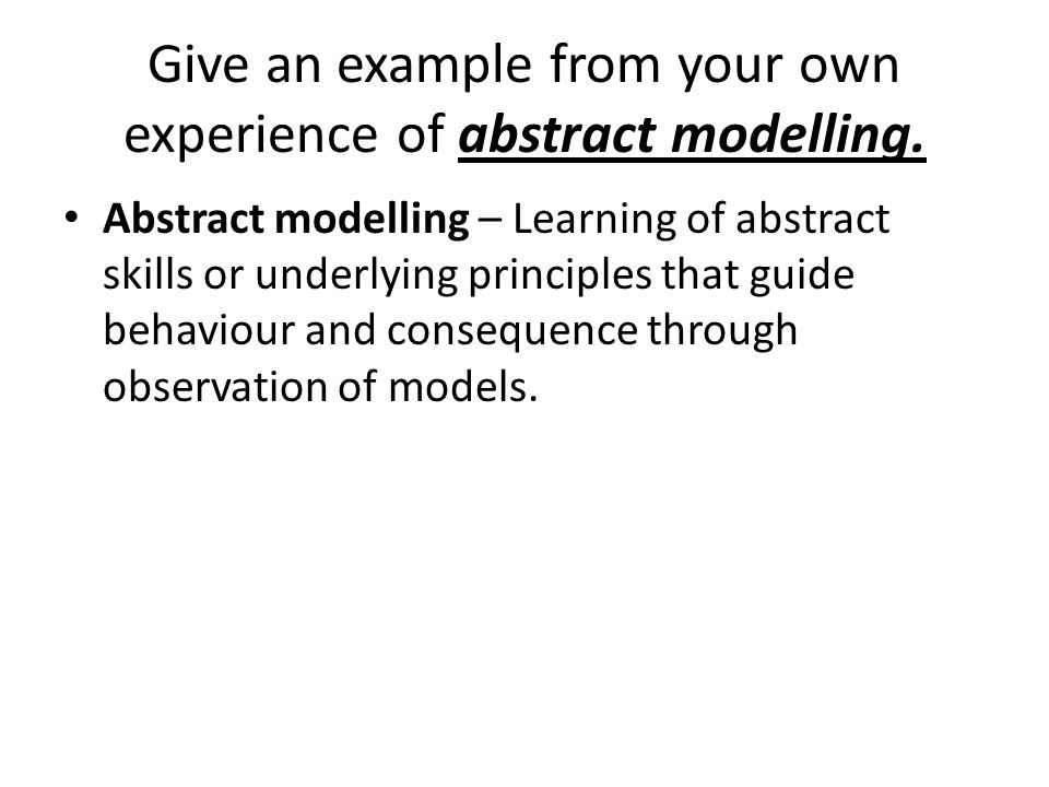 Give an example from your own experience of abstract modelling. Abstract modelling – Learning of abstract skills or underlying principles that guide b
