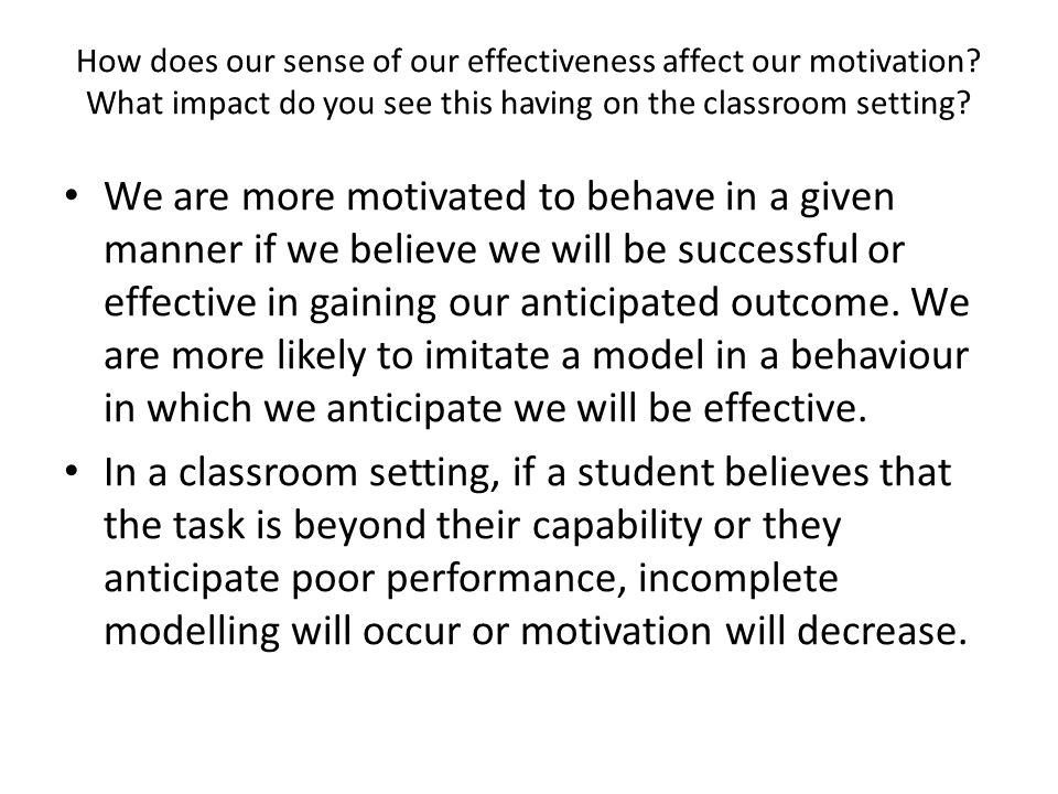 How does our sense of our effectiveness affect our motivation? What impact do you see this having on the classroom setting? We are more motivated to b