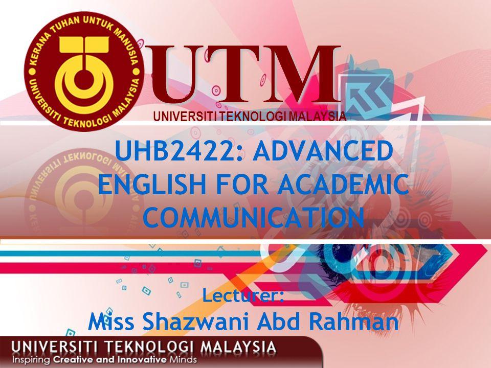 UTM UNIVERSITI TEKNOLOGI MALAYSIA UHB2422: ADVANCED ENGLISH FOR ACADEMIC COMMUNICATION Lecturer: Miss Shazwani Abd Rahman