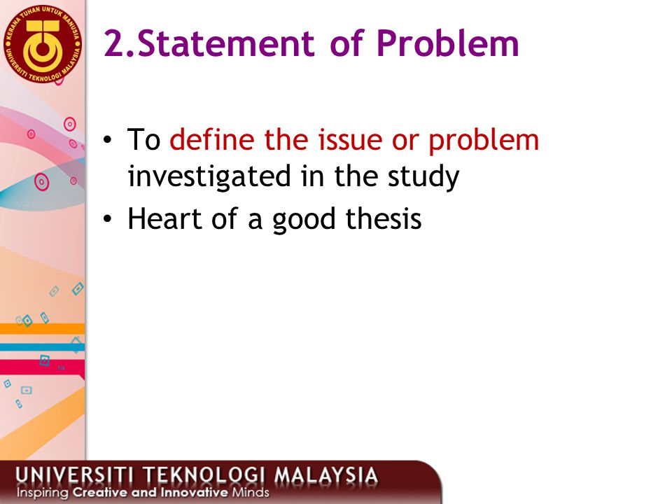 19 2.Statement of Problem To define the issue or problem investigated in the study Heart of a good thesis