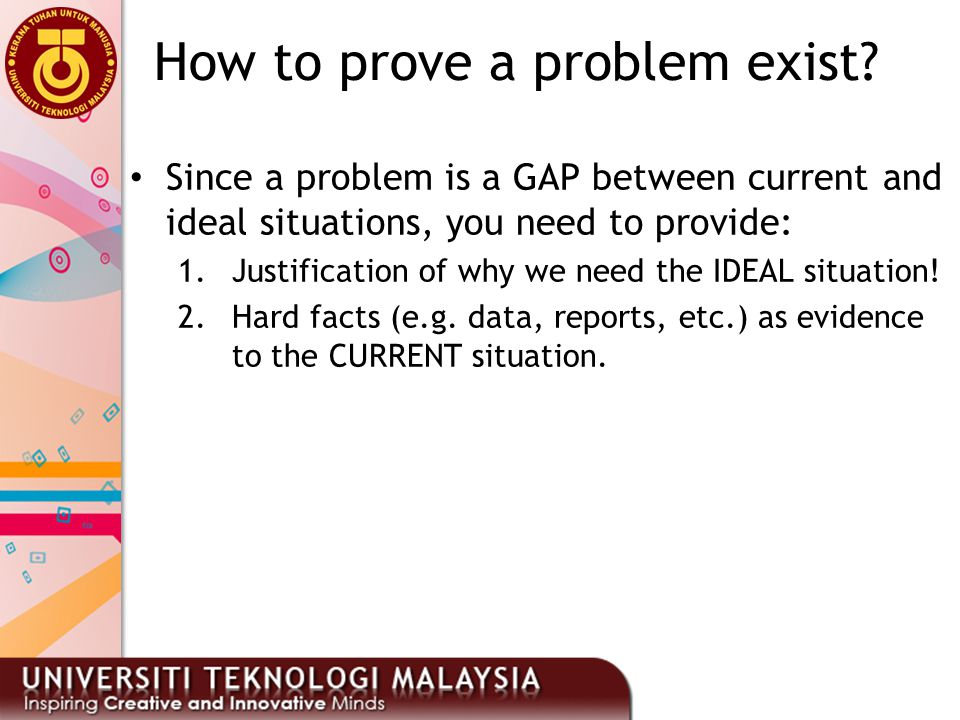 How to prove a problem exist? Since a problem is a GAP between current and ideal situations, you need to provide: 1.Justification of why we need the I
