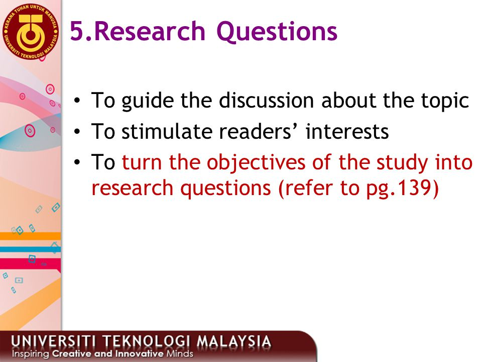 33 5.Research Questions To guide the discussion about the topic To stimulate readers' interests To turn the objectives of the study into research ques