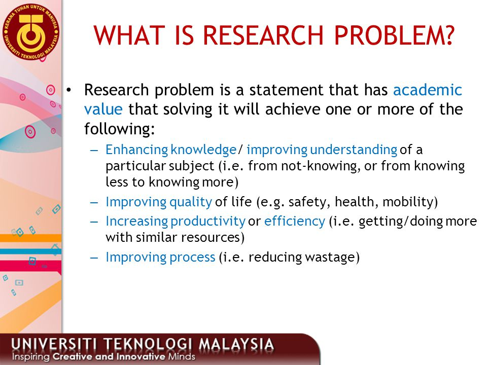 WHAT IS RESEARCH PROBLEM? Research problem is a statement that has academic value that solving it will achieve one or more of the following: – Enhanci